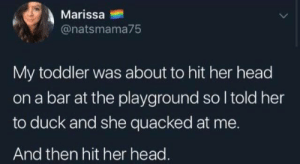 Loudly quacking #memes: Marissa  @natsmama75  My toddler was about to hit her head  a bar at the playground so I told her  to duck and she quacked at me.  And then hit her head. Loudly quacking #memes