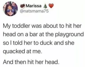 Concussion, Head, and Duck: Marissa  @natsmama75  My toddler was about to hit her  head on a bar at the playground  so I told her to duck and she  quacked at me.  And then hit her head. Duck, duck... concussion?