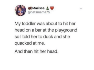 Head, Duck, and Her: Marissa  @natsmama75  My toddler was about to hit her  head on a bar at the playground  so l told her to duck and she  quacked at me.  And then hit her head. Speechless