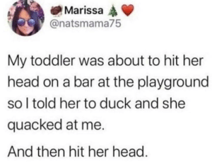 Head, Duck, and Her: Marissa  @natsmama75  My toddler was about to hit her  head on a bar at the playground  so I told her to duck and she  quacked at me.  And then hit her head. For u/feendog1313