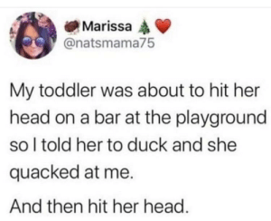 Bruh, Head, and Duck: Marissa  @natsmama75  My toddler was about to hit her  head on a bar at the playground  so I told her to duck and she  quacked at me.  And then hit her head. Bruh