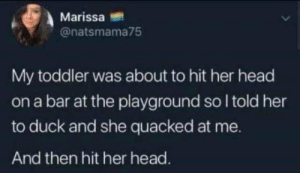 head on: Marissa  @natsmama75  My toddler was about to hit her head  on a bar at the playground so I told her  to duck and she quacked at me.  And then hit her head.