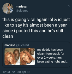 Excellent outcome: marissa  @ulcered  this is going viral again lol & id just  like to say it's almost been a vear  since i posted this and he's still  clean  marissa @ulcered  my daddy has been  clean from crack for  over 2 weeks. he's  been eating right and  12:23 PM 30 Apr 18 Excellent outcome
