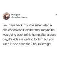 Home, Kids, and Relatable: Mariyam  @mariyameeme  Few days back, my little sister killed a  cockroach and I told her that maybe he  was going back to his home after a busy  day, it's kids are waiting for him but you  killed it. She cried for 2 hours straight you never know 😭