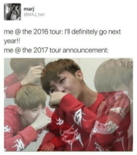 Definitely, Announcement, and Next: marj  @MAJ twt  me @ the 2016 tour: I'll definitely go next  year!!  me @ the 2017 tour announcement: THIS IS SO ME