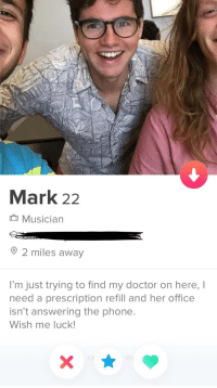 Somebody help this guy out: Mark 22  Musician  2 miles away  I'm just trying to find my doctor on here, I  need a prescription refill and her office  isn't answering the phone  Wish me luck Somebody help this guy out