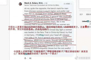 A western professor posted this on his own LinkIn page while being employed at a university in China: Mark A. Kolars, M.A. 2E  3 小时前…  Senior Technical Consultant at CHINA GLOBAL  oh no, quite the opposite, the bench mark for men  from Chinese woman is much higher and prefer real  man like us, we treat them better, pleasure them  better, smoke and drink less, in general take more care  about our physical attributes, have in general high  education and do not oppress them. We in the  contrary had a sexual revolution and our women are  中国女人更喜欢我们这样的外国明de Se们对妙仍更杯,fa抽烟喝酒更少,  的外表,受过良好的教意e d命属迫桃们n broad day light a women  关于  帮助中  Linked in Lir  注重幾们公  was beaten in the face. That is China my friend, try that  in Germany, i f%$#ing knock your head off. Chinese  man talks a lot, but in general only strong in mob  formation, alone shit his pants. Should i go on? Who is  disgusting, like a virus, shitting toilets walls, destroying  relics wherever they visit. Fuerdai at least have the  money to attend etiquette classes but the rest aweful.  中国男人光说平做v只酸櫻架呼 f害但得控裤子编我还要继续嘛?谁更恶  心?像病毒看姻所的纸?破坏每一个景点?  @HAKE A western professor posted this on his own LinkIn page while being employed at a university in China