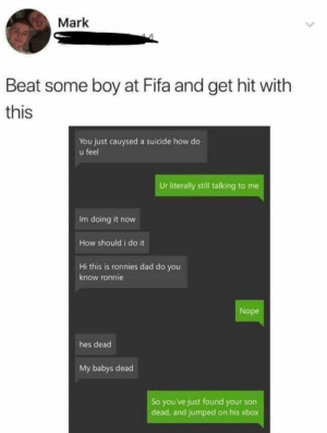 srsfunny:Old but Gold: Mark  Beat some boy at Fifa and get hit with  this  You just cauysed a suicide how do  u feel  Ur literally still talking to me  Im doing it now  How should i do it  Hi this is ronnies dad do you  know ronnie  Nope  hes dead  My babys dead  So you've just found your son  dead, and jumped on his xbox srsfunny:Old but Gold
