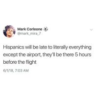 Latinos, Memes, and Flight: Mark Corleone  @mark_mira_7  Hispanics will be late to literally everything  except the airport, they'll be there 5 hours  before the flight  6/1/18, 7:03 AM Yess 😂😂😂😂😂 🔥 Follow Us 👉 @latinoswithattitude 🔥 latinosbelike latinasbelike latinoproblems mexicansbelike mexican mexicanproblems hispanicsbelike hispanic hispanicproblems latina latinas latino latinos hispanicsbelike