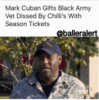 Diss, Memes, and Soldiers: Mark Cuban Gifts Black Army  Vet Dissed By Chilli's With  Season Tickets  (aballeralert Mark Cuban Gifts Black Army Vet Dissed By Chilli's With Season Tickets - blogged by: @eleven8 - MarkCuban is doing a good deed for Ernest Walker, the black Army Vet who was dissed by Chilli's on Veteran's Day after a Trump supporter claimed he was not really a veteran. Chilli's has since issued an apology on behalf of the manager who was caught on video confiscating Walker's meal, but haven't offered much more than that. After hearing about Walker's story, the DallasMavericks owner has stepped up to the plate to do what's right. Mark Cuban has offered Walker two season tickets to the Dallas Mavs games for the rest of the season, ten bonus tickets to Wednesday night's game so Walker can bring 10 more vets, ten bonus tickets to most Mavs home games to give out to other vets and people in need and Cuban will donate money to Ernest Walker's campaign to feed 1 million soldiers. Walker tells TMZ that he is pumped about Cuban's offer and expressed his gratitude when they spoke over the phone recently.