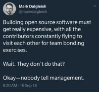 Team bonding exercises.: Mark Dalgleish  @markdalgleish  Building open source software must  get really expensive, with all the  contributors constantly flying to  visit each other for team bonding  exercises.  Wait. They don't do that?  Okay-nobody tell management.  8:20 AM.16 Sep 18 Team bonding exercises.