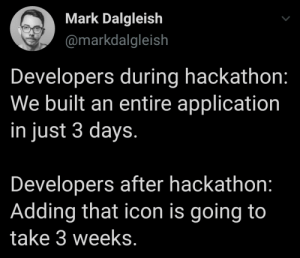 Adding that icon is going to take 3 weeks.: Mark Dalgleish  @markdalgleish  Developers during hackathon:  We built an entire application  in just 3 days.  Developers after hackathon:  Adding that icon is going to  take 3 weeks. Adding that icon is going to take 3 weeks.