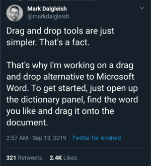 Android, Microsoft, and Twitter: Mark Dalgleish  @markdalgleish  Drag and drop tools are just  simpler. That's a fact.  That's why I'm working on a drag  and drop alternative to Microsoft  Word. To get started, just open up  the dictionary panel, find the word  you like and drag it onto the  document.  2:57 AM Sep 13, 2019 Twitter for Android  2.4K Likes  321 Retweets Drag and Drop