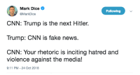 Hitler Trump: Mark Dice .  Following  @MarkDice  CNN: Trump is the next Hitler.  Trump: CNN is fake news.  CNN: Your rhetoric is inciting hatred and  violence against the media!  9:11 PM-24 Oct 2018