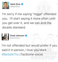 """Memes, Dice, and Chad Johnson: Mark Dice  @Mark Dice  I'm sorry if me saying """"nigga"""" offended  you. I'll start saying it more often until  you get over it, and we can end the  double standard  Chad Johnson  @ochocinco  I'm not offended but would prefer if you  said it in person, I love you Mark  #BeSafeTho (Tax Stone voice) Ballerific Comment Creepin --🌾👀🌾 ochocinco commentcreepin"""