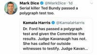 Memes, Ted, and Dice: Mark Dice@MarkDice 1d  Serial killer Ted Bundy passed a  polygraph test too.  Kamala Harris@KamalaHarris  Dr. Ford has passed a polygraph  test and given the Committee the  results. Judge Kavanaugh has not.  She has called for outside  witnesses to testify. Judge Kavan.. (CS)