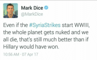 Dice, Apr, and Planet: Mark Dice  @MarkDice  Even if the #SyriaStrikes start WWIII,  the whole planet gets nuked and we  all die, that's still much better than if  Hillary would have won  10:56 AM 07 Apr 17 <p>Mark 🅱️ice</p>