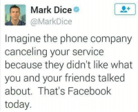 Facebook, Friends, and Phone: Mark Dice  @MarkDice  Imagine the phone company  canceling your service  because they didn't like what  you and your friends talked  about. That's Facebook  today FWD: I HAVE RIGHTS! MAGA MAGA MAGA MAGA MAGA