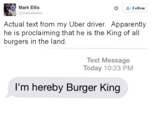 Apparently, Burger King, and Uber: Mark Ellis  #  Follow  markellislive  Actual text from my Uber driver. Apparently  he is proclaiming that he is the King of all  burgers in the land.  Text Message  Today 10:23 PM  I'm hereby Burger King
