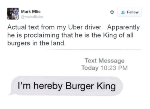 Your majesty: Mark Ellis  Follow  @markellislive  Actual text from my Uber driver. Apparently  he is proclaiming that he is the King of all  burgers in the land.  Text Message  Today 10:23 PM  I'm hereby Burger King Your majesty