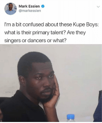 Really tho what's their talent? 😂😂😂 . KraksTV: Mark Essien  @markessien  I'm a bit confused about these Kupe Boys:  what is their primary talent? Are they  singers or dancers or what? Really tho what's their talent? 😂😂😂 . KraksTV