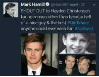 "Hayden Christensen, Jedi, and Mark Hamill: Mark Hamill  @HamillHimself 2h v  SHOUT OUT to Hayden Christensen  for no reason other than being a hell  of a nice guy & the best  #Dadvader  anyone could ever wish for!  #NoSand  TION  CELEB Mark is the man   Posted by John-Carlos Vanderlyn Eire on ""Just Jedi Memes"""