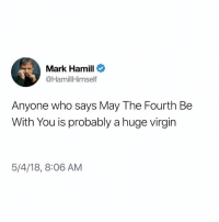 May the 4th be with you nerds: Mark Hamill  @HamillHimself  Anyone who says May The Fourth Be  With You is probably a huge virgin  5/4/18, 8:06 AM May the 4th be with you nerds