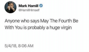 Dank, Mark Hamill, and Virgin: Mark Hamill  @HamillHimself  Anyone who says May The Fourth Be  With You is probably a huge virgin  5/4/18, 8:06 AM