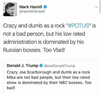 "Bad, Crazy, and Dumb: Mark Hamill  @HamillHimself  Crazy and dumb as a rock POTUS"" is  not a bad person, but his low rated  administration is dominated by his  Russian bosses. Too Vlad!  Donald J. Trump @realDonaldTrump  Crazy Joe Scarborough and dumb as a rock  Mika are not bad people, but their low rated  show is dominated by their NBC bosses. Too  bad! 😂🤣 Nailed it! ""Too Vlad!"" NotMyPresident"
