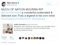"Luke Skywalker, Mark Hamill, and Tumblr: Mark Hamill  @HamillHimself  Follow  MUCH OF NATION MOURNS-RIP  @HamillHim  self a wonderful-underrated &  beloved icon-Truly a legend in his own mind  #SoGladiGotToMeetHim #KindaSad  HuffPo GlobalPol @HuffPoGlobalPol  BREAKING: Mark Hamill actor who played Luke Skywalker dies at  65. #MayTheForceBeWithYou #TheLastJedi #NewTwitter  #lobsterday #WarriorsPa rade  Retweets Likes  1,556 3,326  2:36 PM-16 Jun 2017 <p><a href=""https://wordmage-girl.tumblr.com/post/161934237353/mcavoy-waitomfg-this-level"" class=""tumblr_blog"">wordmage-girl</a>:</p><blockquote> <p><a href=""http://mcavoy.tumblr.com/post/161899047987/waitomfg-this-level-ofdfkjhgdfjkhgjkdfghfd"" class=""tumblr_blog"">mcavoy</a>:</p> <blockquote><p>wait…omfg this level of..dfkjhgdfjkhgjkdfghfd</p></blockquote>  <p>I googled ""mark hamill"" and the first thing to come up was Mark Hamill Mocks His Own Death Hoax</p> </blockquote>  <p>My heart literally skipped a beat before I realized the source of the tweet.</p>"