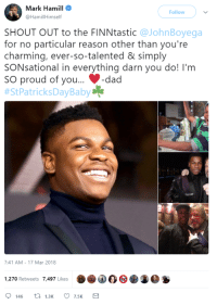 Mark Hamill, Charming, and Proud: Mark Hamill  @HamillHimself  Follow  SHOUT OUT to the FINNtastic @JohnBoyega  for no particular reason other than you're  charming, ever-so-talented & simply  SONsational in everything darn you do! l'm  SO proud of you...-da  #SPatricksDayBaby  7:41 AM -17 Mar 2018  1,270 Retweets 7,497 Likes <p>Mark Hamill just tweeted this</p>