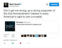 "Fucking, Jedi, and Love: Mark Hamill  @HamillHimself  Following  Don't get me wrong, as a strong supporter of  the 2nd Ammendment-l believe in every  American's right to own a musket.  Everytown @Everytown  Thanks @HamillHimself for speaking out!  "" It sickens me to see the horific n  vislence in a country love perpetrated  against even the most innocent of  schoolchildren, fallawed by the politicians  doing  RETWEET  124  2:53 PM - 20 Mar 2016  S LIKES  351 <p><a href=""http://titovka-and-bergmutzen.tumblr.com/post/141384482381/la-belle-laide-a-true-jedi-knight-and-also"" class=""tumblr_blog"">titovka-and-bergmutzen</a>:</p>  <blockquote><p><a href=""http://la-belle-laide.tumblr.com/post/141383309579/a-true-jedi-knight-and-also-kind-of-a-troll-king"" class=""tumblr_blog"">la-belle-laide</a>:</p>  <blockquote><p>A true Jedi knight, and also kind of a troll king. I love him.</p></blockquote>  <p>Can just one celebrity that I kind of like not be a fucking putz.</p></blockquote>  <p>&ldquo;Don&rsquo;t get me wrong, as a strong supporter of the First Amendment, I support everyone&rsquo;s right to speak news with nothing but a quill and parchment paper just not a computer or a video recorder because since those didn&rsquo;t exist when the Bill of Rights was written obviously they don&rsquo;t count :)))))&rdquo;</p>"