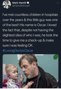 Children, Mark Hamill, and Best: Mark Hamill .  @HamillHimself  I've met countless children in hospitals  over the years & this little guy was one  of the best! His name is Oscar. I loved  the fact that, despite not having the  slightest idea of who I was, he took the  time to give me a check-up & make  sure l was feeling OK.  Mark Hamill is one of a kind