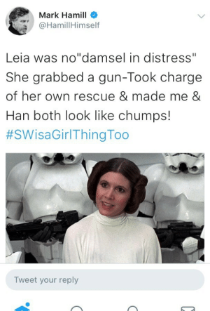 "Han Solo, Mark Hamill, and Soon...: Mark Hamill  @HamillHimself  Leia was no""damsel in distress""  She grabbed a gun-Took charge  of her own rescue & made me &  Han both look like chumps!  #SWisaGirlThingToo  Tweet your reply boob-a-chu: thatjedirey:  altairdefiren:   thatjedirey: MARK HAMILL DOESN'T HAVE TIME FOR YOUR SEXIST BULLSHIT She was put in the most vulnerable position, nearly naked, chained, surrounded by dangerous bounty hunters. What does she do?Plays along, lets Jabba think he's beaten her, and as soon as she gets her opening? She chokes him to death with the very chain he used to bind her.   Leia is an idol. Leia is a hero.   Reblogging my own post for this comment. ❤️  Yeah, the only Damsel in Distress in the middle trilogy was Han Solo."