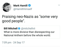 "Dad, Love, and Mark Hamill: Mark Hamill  @HamillHimself  Praising neo-Nazis as ""some very  good people"".  Bill Mitchell@mitchellvii  What is more divisive than disrespecting our  National Anthem before the whole world  7:09 pm 24 Sep 17 semitics: Love my dad"