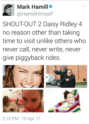 Dad, Daisy Ridley, and Fucking: Mark Hamill  @HamillHimself  SHOUT-OUT 2 Daisy Ridley 4  no reason other than taking  time to visit unlike others who  never call, never write, never  give piggyback rides  2:15 PM 10 Apr 17 lucidlucy: mixtapemasterjipc: Mark Hamill is the sweetest fucking human in the world. 💜💙❤💚💛 I love that he's throwing shade at John, too. Dad Skywalker feeling neglected.