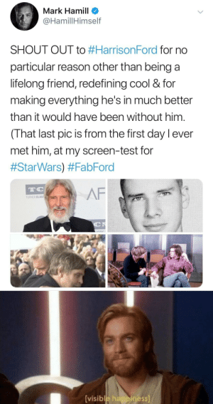 Af, Love, and Mark Hamill: Mark Hamill  @HamillHimself  SHOUT OUT to #HarrisonFord for  particular reason other than being a  lifelong friend, redefining cool & for  making everything he's in much better  than it would have been without him.  (That last pic is from the first day lever  met him, at my screen-test for  #StarWars) #FabFord  AF  TC  TURNER CLASS  C  ASSIC  [visible happiness] Even if he's not in the prequels You've gotta love Mark Hamill