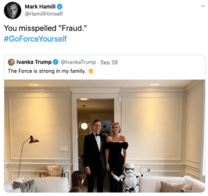 "fraud: Mark Hamill  @HamillHimself  You misspelled ""Fraud.""  #GoForceYourself  Ivanka Trump  @IvankaTrump Sep 28  The Force is strong in my family."
