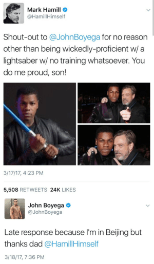 Beijing, Dad, and John Boyega: Mark Hamill o  @HamillHimself  Shout-out to @JohnBoyega for no reason  other than being wickedly-proficient w/ a  lightsaber w/ no training whatsoever. You  do me proud, son!  3/17/17, 4:23 PM  5,508 RETWEETS 24K LIKES   John Boyega  @JohnBoyega  Late response because I'm in Beijing but  thanks dad @HamillHimself  3/18/17, 7:36 PM dustbunny105: jawnbaeyega: IM SCREAMING Gotta love Mark's response too: