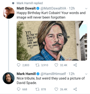 David Spade: Mark Hamill replied  Matt Oswalt. @MattOswaltVA-12h  Happy Birthday Kurt Cobain! Your words and  image will never been forgotten  BETTER TO  BURN OUT  THAN  FADE AWAY  KURT COBAIN  ס2,803 3,910 324K Ç  Mark Hamill@HamillHimself 12h  Nice tribute, but weird they used a picture of  David Spade  668  ta 878  26.4K