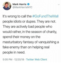 Bad, Fake, and Money: Mark Harris  @MarkHarrisNYC  It's wrong to call the #GoFundTheWall  people idiots or dupes. They are not.  They are actively bad people who  would rather, in the season of charity,  spend their money on the  masturbatory fantasy of vanquishing a  fake enemy than on helping real  people in need  5:05 PM 12/20/18 Twitter Web Client Very true.
