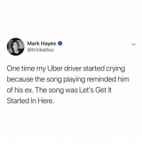 Crying, Uber, and Time: Mark Hayes *  @trickaduu  One time my Uber driver started crying  because the song playing reminded him  of his ex. The song was Let's Get It  Started In Here. that song can really make you feel all the feels.