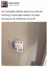 Wifi, Dank Memes, and Air: Mark Hayter  Mark Hayter  As l complain bitterly about our wifi not  working l eventually realise l've been  turning an air freshener on & off. https://twitter.com/MarkHayter1/status/804991200944095232