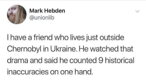 Ukraine, Historical, and Drama: Mark Hebden  @unionlib  Ihave a friend who lives just outside  Chernobyl in Ukraine. He watched that  drama and said he counted 9 historical  inaccuracies on one hand. It took me longer than I care to admit