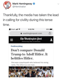 Trump Hitler: Mark Hemingway  @Heminator  Thankfully, the media has taken the lead  in callina for civility during this tense  time  G Gmail ill  9:50 PM  86%  a washingtonpost.com  -e Washington post  Democracy Dies in Darkness  PostEverything  Don't compare Donald  Trump to Adolf Hitler. It  belittles Hitler.  One was a psychopath who believed his raving  rants. The other is a con man.  Trump Hitler comparisons take  RU