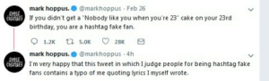 "themexicanpirate:  who's the #fakefan now?: mark hoppus.markhoppus Feb 26  If you didn't get a ""Nobody like you when you're 23"" cake on your 23rd  birthday, you are a hashtag fake fan.  mark hoppus.@markhoppus 4h  I'm very happy that this tweet in which Ijudge people for being hashtag fake  fans contains a typo of me quoting lyrics I myself wrote. themexicanpirate:  who's the #fakefan now?"