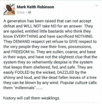 "ATTENTION: Mark is speaking specifically about the little butthurts that will not accept the fact Trump is our new President. If this does not apply to you, then don't be butthurt.: Mark Keith Robinson  3 hrs B  A generation has been raised that can not accept  defeat and WILL NOT take NO for an answer. They  are spoiled, entitled little bastards who think they  know EVERYTHING and have sacrificed NOTHING.  They DEMAND respect yet refuse to GIVE respect to  the very people they owe their lives, possessions,  and FREEDOM to. They are sullen, coarse, and base  in their ways, and have not the slightest clue that the  system they so vehemently despise is the system  that keeps them sheltered, fed, and safe. They are  easily FOOLED by the wicked, DAZZLED by the  shinny and loud, and like dead fallen leaves of a tree  they can be blown by any wind. Popular culture calls  them ""millennials""  history will call them weaklings. ATTENTION: Mark is speaking specifically about the little butthurts that will not accept the fact Trump is our new President. If this does not apply to you, then don't be butthurt."