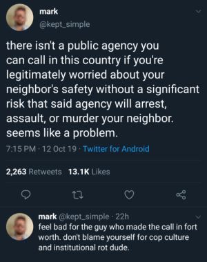 Greatest country in the world ya'll: mark  @kept_simple  there isn't a public agency you  can call in this country if you're  legitimately worried about your  neighbor's safety without a significant  risk that said agency will arrest,  assault, or murder your neighbor.  seems like a problem.  7:15 PM 12 Oct 19 Twitter for Android  13.1K Likes  2,263 Retweets  mark @kept_simple 22h  feel bad for the guy who made the call in fort  worth. don't blame yourself for cop culture  and institutional rot dude. Greatest country in the world ya'll