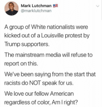 (GC): Mark Lutchman  @marklutchman  A group of White nationalists were  kicked out of a Louisville protest by  Trump supporters.  The mainstream media will refuse to  report on this.  We've been saying from the start that  racists do NOT speak for us.  We love our fellow American  regardless of color, Am Iright? (GC)