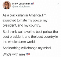 America, Police, and Best: Mark Lutchman  @marklutchman  As a black man in America, I'm  expected to hate my police, my  president, and my country.  But I think we have the best police, the  best president, and the best country in  the whole damn world.  And nothing will change my mind.  Who's with me?
